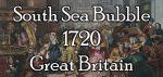 The South Sea Bubble – 1720 – Great Britain